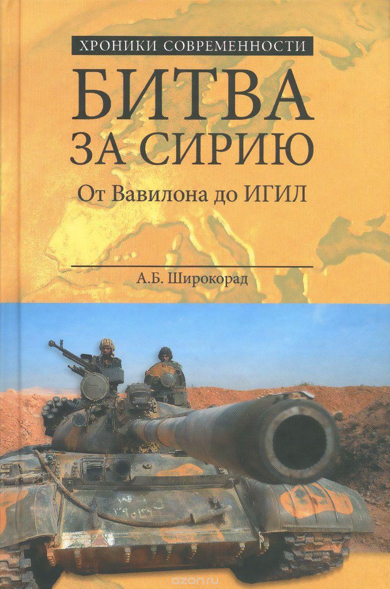 Широкорад, А. Б. Битва за Сирию : от Вавилона до ИГИЛ
