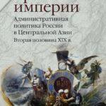 Бремя империи. Административная политика России в Центральной Азии. Вторая половина XIX в.
