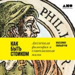 Пильюччи, М. Как быть стоиком: античная философия и современная жизнь