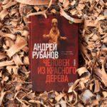 «Человек из красного дерева»: роман Андрея Рубанова в проекте «Без обложки»